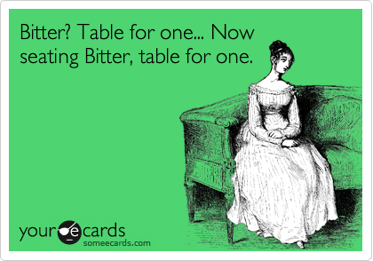 Bitter? Table for one... Now seating Bitter, table for one.