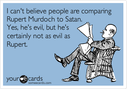 I can't believe people are comparing Rupert Murdoch to Satan. 