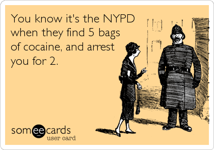 You know it's the NYPD  when they find 5 bags of cocaine, and arrest you for 2.