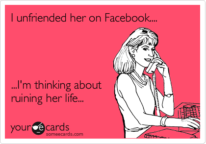 I unfriended her on Facebook....        ...I'm thinking about ruining her life...