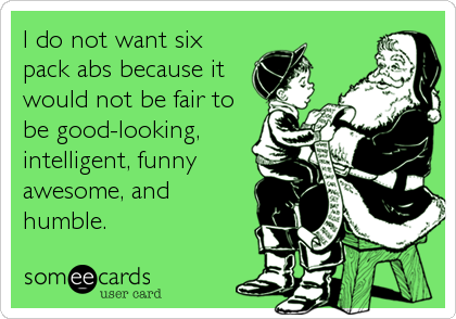 I do not want six pack abs because it would not be fair to be good-looking, intelligent, funny awesome, and humble.