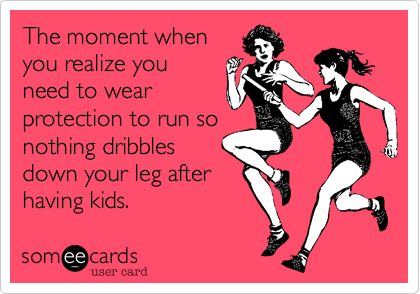 The moment when you realize you need to wear protection to run so nothing dribbles down your leg after having kids.