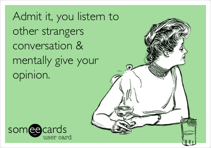 Admit it, you listern to other strangers conversation & mentally give your opinion.
