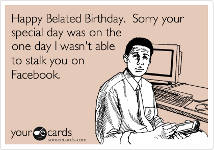 Happy Belated Birthday.  Sorry your special day was on the
