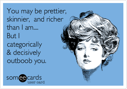 You may be prettier, skinnier, and richer than I am....But I categoricallyoutboob you.