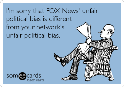 I'm sorry that FOX News' unfair political bias is different from your network's unfair political bias.