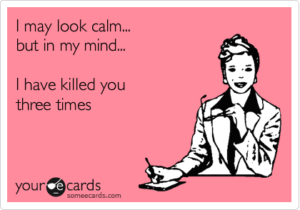 I may look calm...   but in my mind...   I have killed you three times