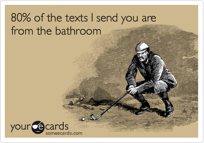 80% of the texts I send you are from the bathroom