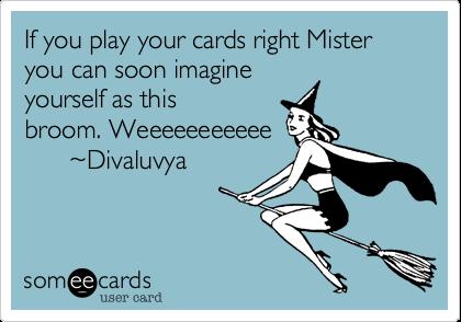 If you play your cards right Mister you can soon imagine yourself as this broom. Weeeeeeeeeee       %7EDivaluvya