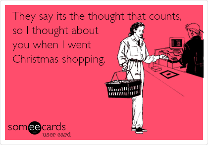 They say its the thought that counts, so I thought about you when I went Christmas shopping.