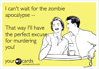 I can't wait for the zombie apocalypse --  That way I'll have the perfect excuse for murdering you!