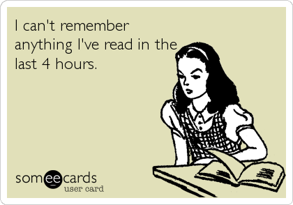 I can't remember anything I've read in the last 4 hours.