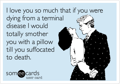 I love you so much that if you were dying from a terminal