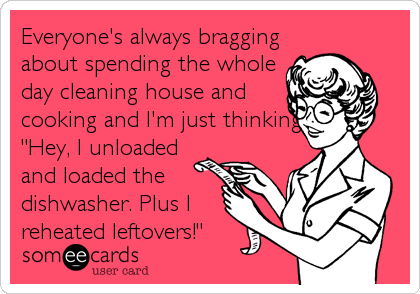 "Everyone's always bragging about spending the whole day cleaning house and cooking and I'm just thinking, ""Hey, I unloaded and loaded the dishwasher. Plus I  reheated leftovers!"""
