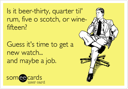 Is it beer-thirty, quarter til'