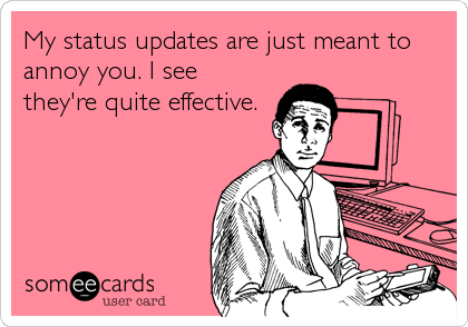 My status updates are just meant to annoy you. I see they're quite effective.