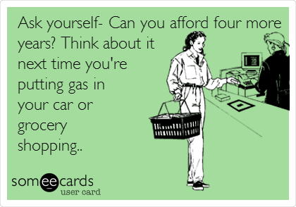 Ask yourself- Can you afford four more years? Think about it next time you're putting gas in your car or grocery shopping..