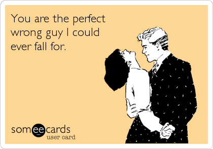 You are the perfect wrong guy I could ever fall for.