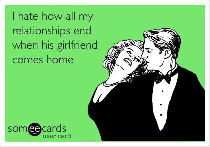 I hate how all my relationships end when his girlfriend comes home