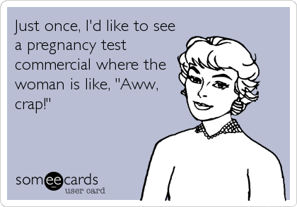 "Just once, I'd like to see a pregnancy test commercial where the woman is like, ""Aww, crap!"""
