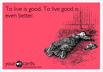To live is good. To live good is even better.