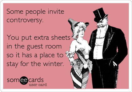 Some people invite controversy.  You put extra sheets in the guest room so it has a place to stay for the winter.