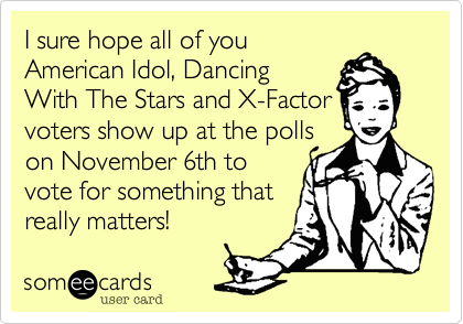 I sure hope all of you American Idol%2C Dancing With The Stars and X-Factor voters show up at the polls on November 6th to vote for something that really matters!