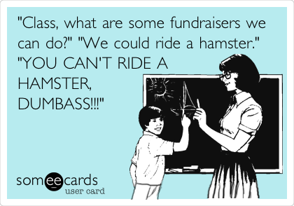 """Class, what are some fundraisers we can do?"" ""We could ride a hamster."" ""YOU CAN'T RIDE A HAMSTER, DUMBASS!!!"""