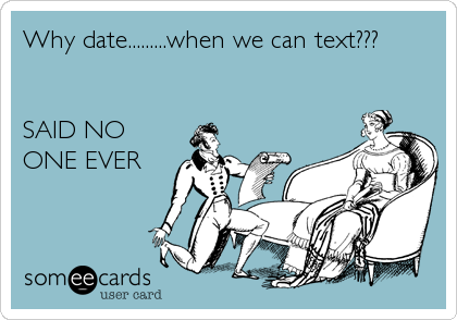 Why date.........when we can text???     SAID NO ONE EVER
