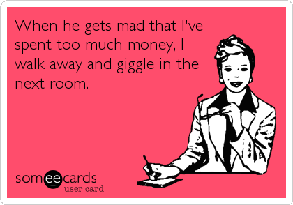 When he gets mad that I've spent too much money, I walk away and giggle in the next room.