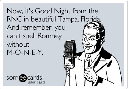 Now, it's Good Night from the RNC in beautiful Tampa, Florida. And remember, you can't spell Romney without M-O-N-E-Y.