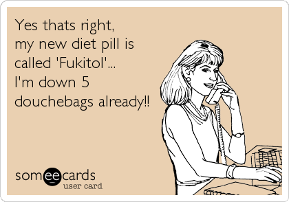 Yes thats right,my new diet pill iscalled 'Fukitol'...I'm down 5 douchebags already!!