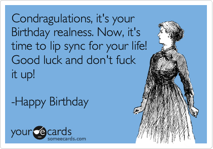 Condragulations, it's your Birthday realness. Now, it's time to lip sync for your life! Good luck and don't fuck  it up!   -Happy Birthday
