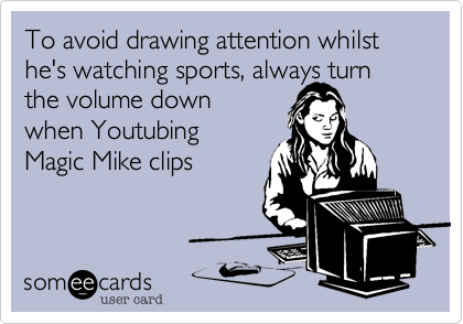 To avoid drawing attention whilst he's watching sports%2C always turn the volume down when Youtubing Magic Mike clips