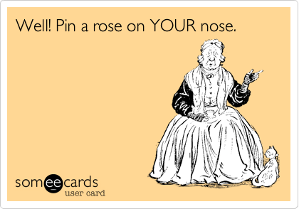 Well! Pin a rose on YOUR nose.