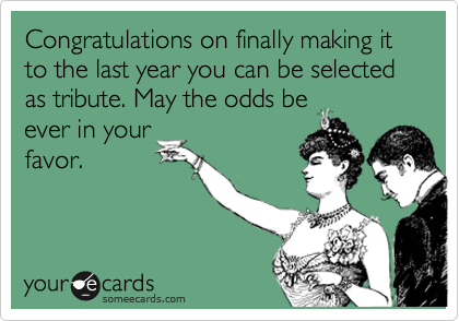Congratulations on finally making it to the last year you can be selected as tribute. May the odds be