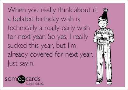 When you really think about it, a belated birthday wish is technically a really early wish for next year. So yes, I really  sucked this year, but I'm already covered for next year.  Just sayin.