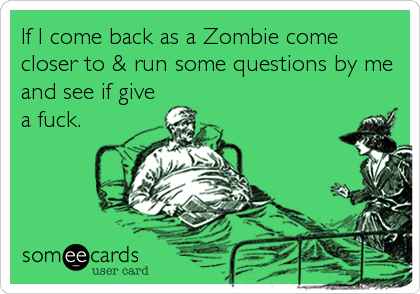 If I come back as a Zombie come closer to & run some questions by me and see if give a fuck.