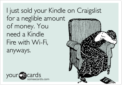 I just sold your Kindle on Craigslist for a neglible amount