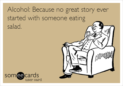 Alcohol: Because no great story ever started with someone eating salad.