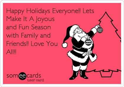 Happy Holidays Everyone!! Lets Make It A Joyous and Fun Season with Family and Friends!! Love You All!!