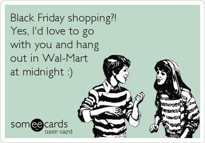Black Friday shopping?! Yes, I'd love to go with you and hang out in Wal-Mart at midnight :)