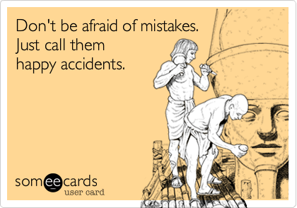 Don't be afraid of mistakes.   Just call them happy accidents.
