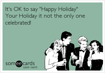 "It's OK to say ""Happy Holiday"" Your Holiday it not the only one celebrated!"