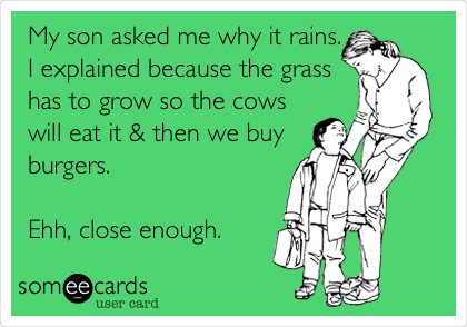 My son asked me why it rains. I explained because the grass has to grow so the cows will eat it & then we buy burgers.  Ehh, close enough.