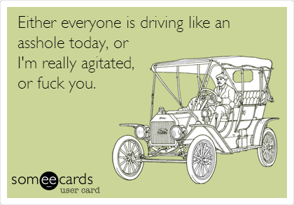 Either everyone is driving like an asshole today, or I'm really agitated, or fuck you.