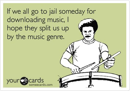 If we all go to jail someday for downloading music, I