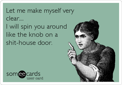 Let me make myself very clear.... I will spin you around like the knob on a shit-house door.