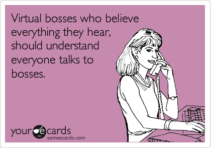 Virtual bosses who believe everything they hear, 