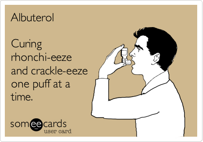 Albuterol  Curing rhonchi-eeze and crackle-eeze one puff at a time.